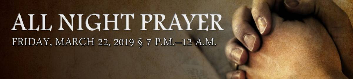 All Night Prayer - March 22, 2019 - 7 p.m.-12 a.m.